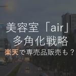 木村直人氏所属の「air」の多角化戦略とは。楽天でサロン専売品の販売も?