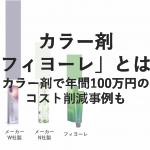 コスト安&高クオリティの自然派カラー剤「フィヨーレ」とは?コスト100万削減事例も。